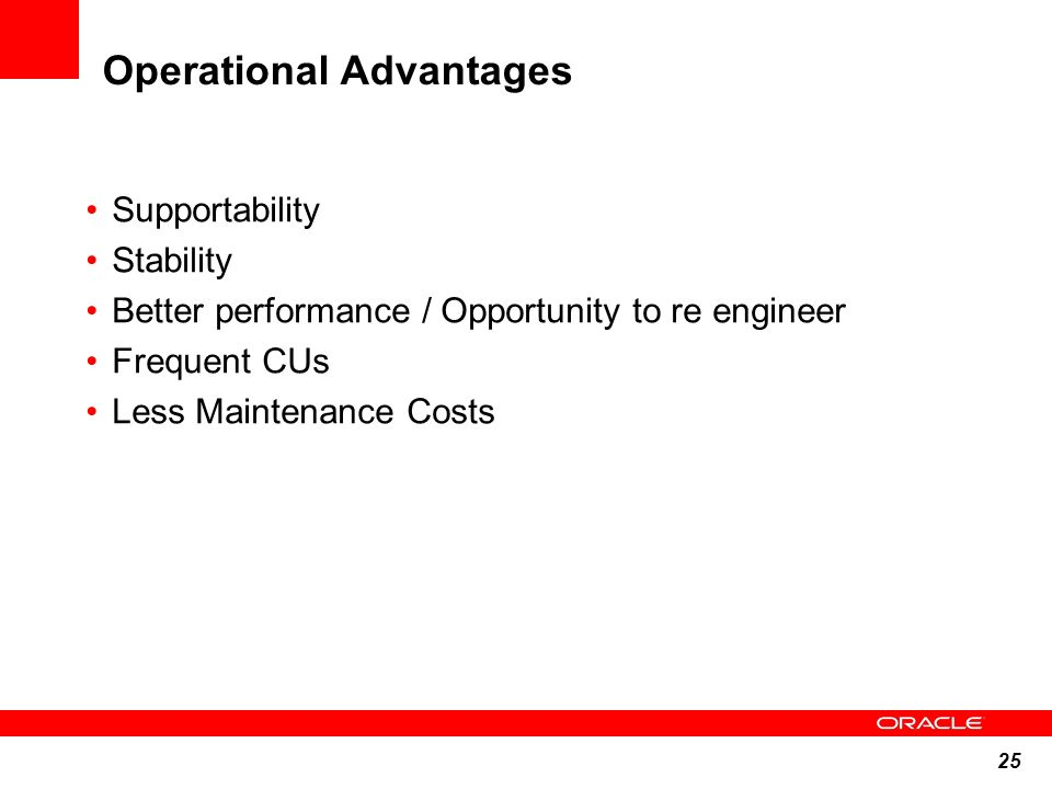 25 Operational Advantages Supportability Stability Better performance / Opportunity to re engineer Frequent CUs Less Maintenance Costs