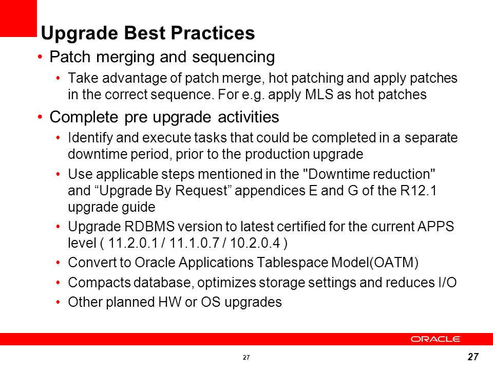 27 Patch merging and sequencing Take advantage of patch merge, hot patching and apply patches in the correct sequence. For e.g. apply MLS as hot patch