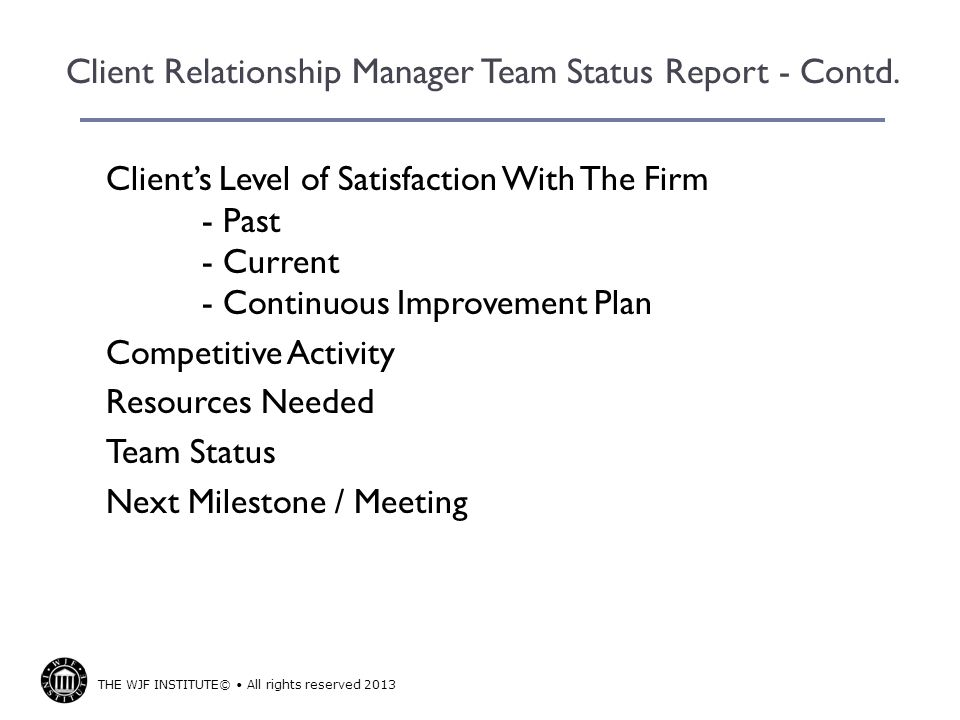 THE WJF INSTITUTE© All rights reserved 2013 Client Relationship Manager Team Status Report - Contd. Clients Level of Satisfaction With The Firm - Past
