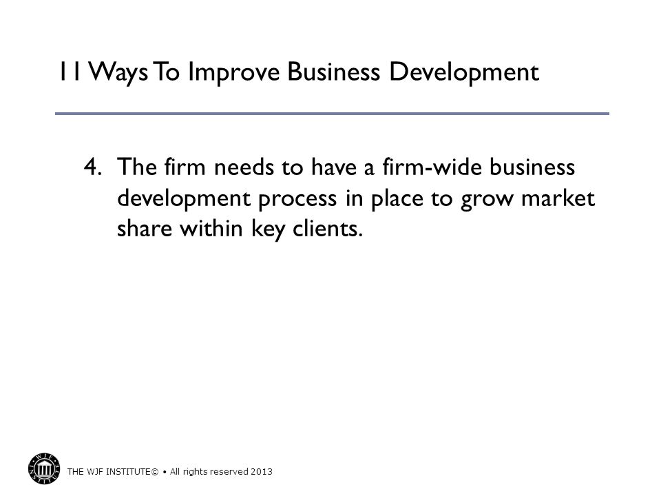 THE WJF INSTITUTE© All rights reserved 2013 11 Ways To Improve Business Development 4.The firm needs to have a firm-wide business development process
