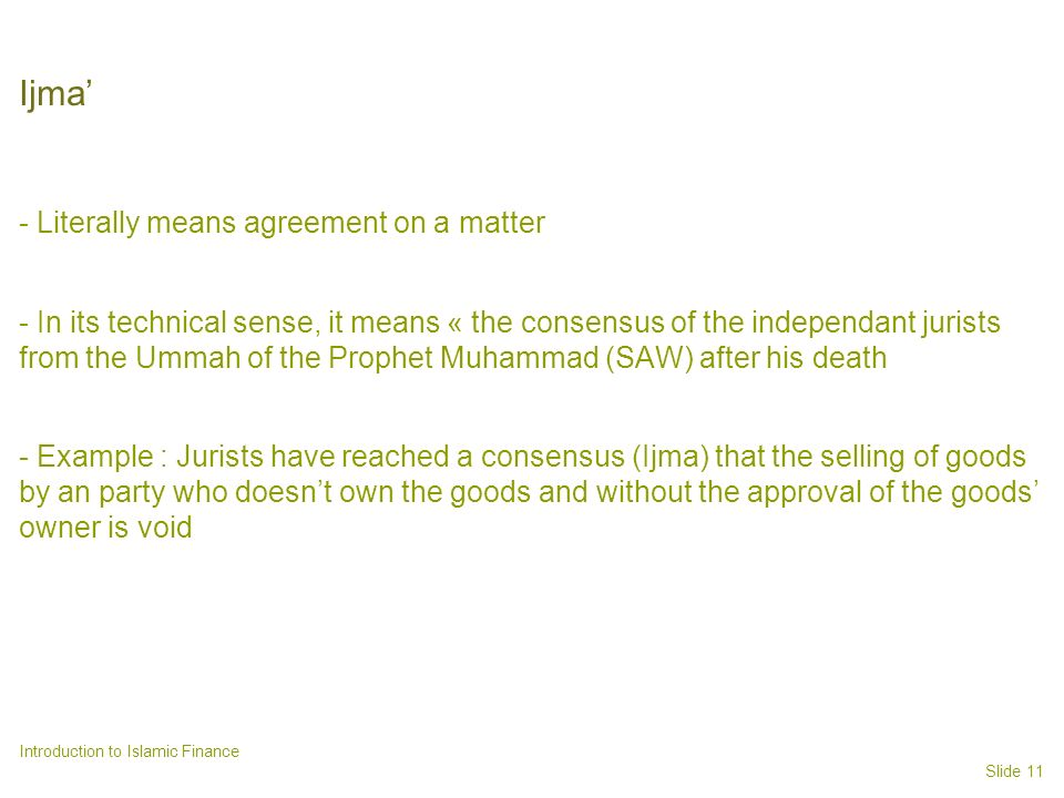 Slide 11 Introduction to Islamic Finance Ijma - Literally means agreement on a matter - In its technical sense, it means « the consensus of the independant jurists from the Ummah of the Prophet Muhammad (SAW) after his death - Example : Jurists have reached a consensus (Ijma) that the selling of goods by an party who doesnt own the goods and without the approval of the goods owner is void