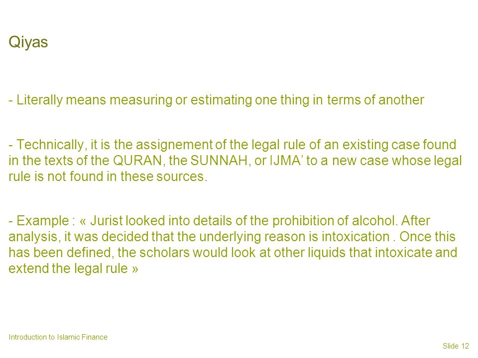 Slide 12 Introduction to Islamic Finance Qiyas - Literally means measuring or estimating one thing in terms of another - Technically, it is the assignement of the legal rule of an existing case found in the texts of the QURAN, the SUNNAH, or IJMA to a new case whose legal rule is not found in these sources.