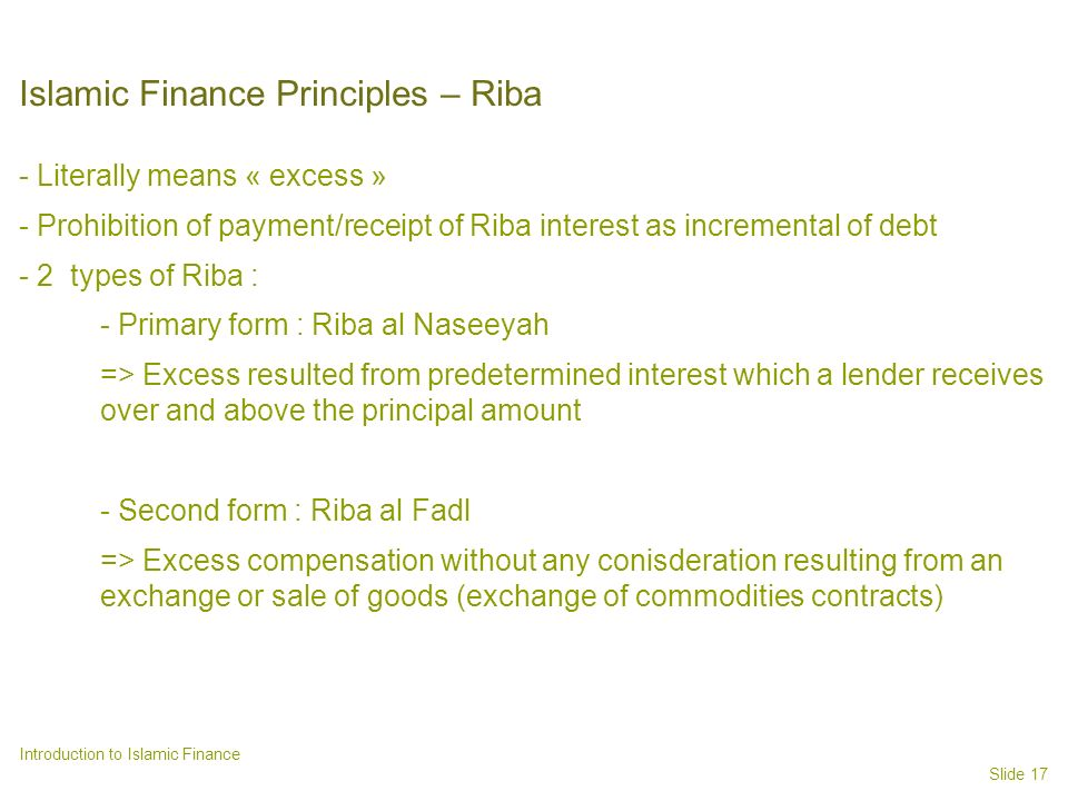 Slide 17 Introduction to Islamic Finance Islamic Finance Principles – Riba - Literally means « excess » - Prohibition of payment/receipt of Riba interest as incremental of debt - 2 types of Riba : - Primary form : Riba al Naseeyah => Excess resulted from predetermined interest which a lender receives over and above the principal amount - Second form : Riba al Fadl => Excess compensation without any conisderation resulting from an exchange or sale of goods (exchange of commodities contracts)