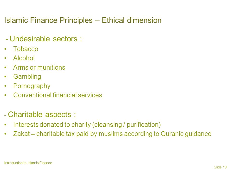 Slide 18 Introduction to Islamic Finance Islamic Finance Principles – Ethical dimension - Undesirable sectors : Tobacco Alcohol Arms or munitions Gambling Pornography Conventional financial services - Charitable aspects : Interests donated to charity (cleansing / purification) Zakat – charitable tax paid by muslims according to Quranic guidance