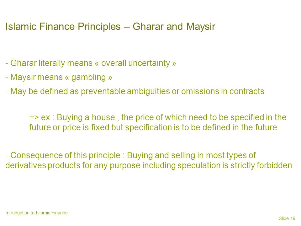 Slide 19 Introduction to Islamic Finance Islamic Finance Principles – Gharar and Maysir - Gharar literally means « overall uncertainty » - Maysir means « gambling » - May be defined as preventable ambiguities or omissions in contracts => ex : Buying a house, the price of which need to be specified in the future or price is fixed but specification is to be defined in the future - Consequence of this principle : Buying and selling in most types of derivatives products for any purpose including speculation is strictly forbidden