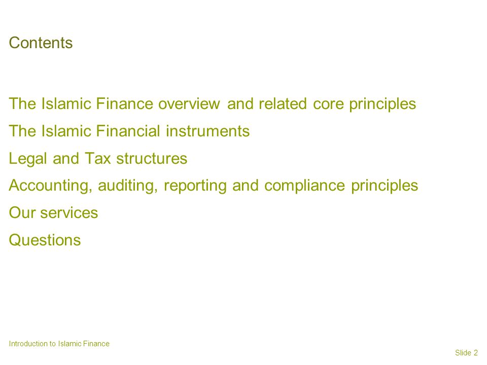 Slide 2 Introduction to Islamic Finance Contents The Islamic Finance overview and related core principles The Islamic Financial instruments Legal and Tax structures Accounting, auditing, reporting and compliance principles Our services Questions