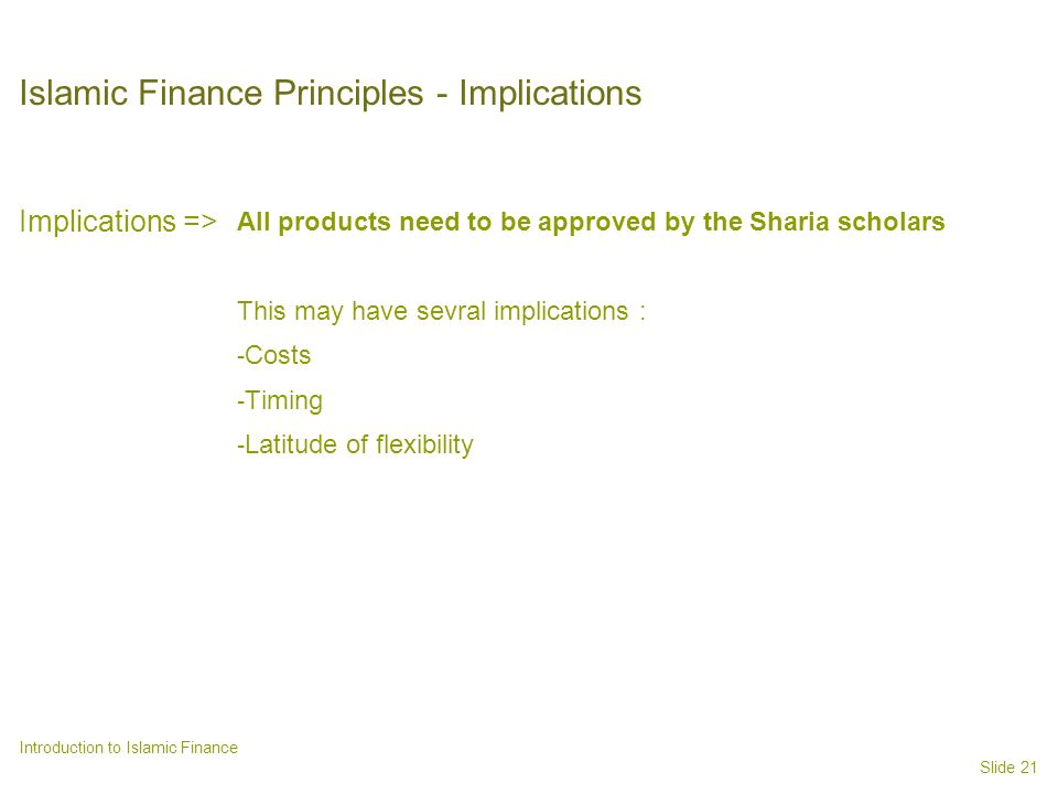 Slide 21 Introduction to Islamic Finance Islamic Finance Principles - Implications Implications => All products need to be approved by the Sharia scholars This may have sevral implications : - Costs - Timing - Latitude of flexibility