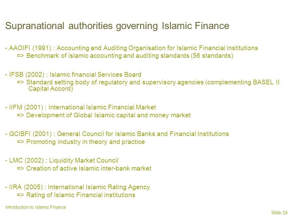 Slide 24 Introduction to Islamic Finance Supranational authorities governing Islamic Finance - AAOIFI (1991) : Accounting and Auditing Organisation for Islamic Financial institutions => Benchmark of islamic accounting and auditing standards (56 standards) - IFSB (2002) : Islamic financial Services Board => Standard setting body of regulatory and supervisory agencies (complementing BASEL II Capital Accord) - IIFM (2001) : International Islamic Financial Market => Development of Global Islamic capital and money market - GCIBFI (2001) : General Council for Islamic Banks and Financial Institutions => Promoting industry in theory and practice - LMC (2002) : Liquidity Market Council => Creation of active Islamic inter-bank market - IIRA (2005) : International Islamic Rating Agency => Rating of Islamic Financial institutions