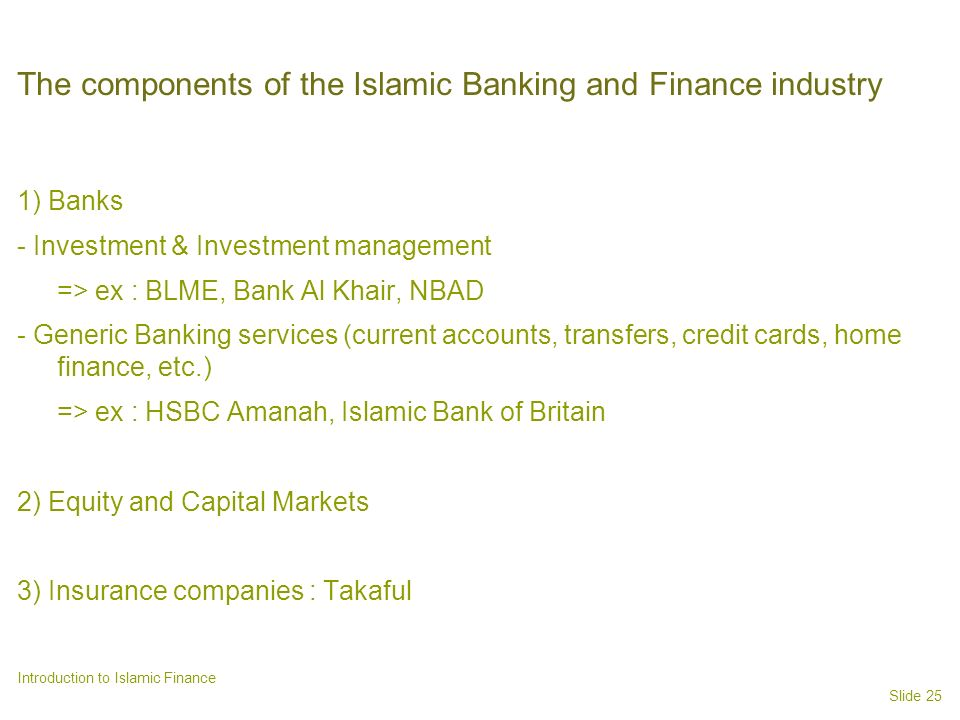 Slide 25 Introduction to Islamic Finance The components of the Islamic Banking and Finance industry 1) Banks - Investment & Investment management => ex : BLME, Bank Al Khair, NBAD - Generic Banking services (current accounts, transfers, credit cards, home finance, etc.) => ex : HSBC Amanah, Islamic Bank of Britain 2) Equity and Capital Markets 3) Insurance companies : Takaful