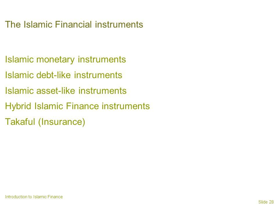 Slide 28 Introduction to Islamic Finance The Islamic Financial instruments Islamic monetary instruments Islamic debt-like instruments Islamic asset-like instruments Hybrid Islamic Finance instruments Takaful (Insurance)