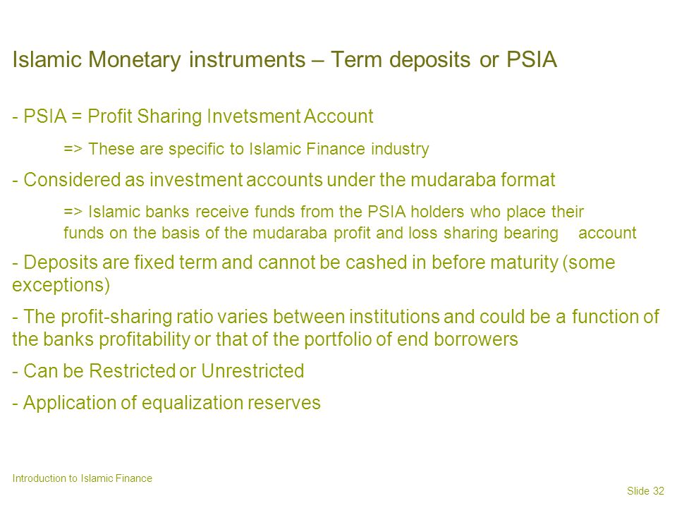 Slide 32 Introduction to Islamic Finance Islamic Monetary instruments – Term deposits or PSIA - PSIA = Profit Sharing Invetsment Account => These are specific to Islamic Finance industry - Considered as investment accounts under the mudaraba format => Islamic banks receive funds from the PSIA holders who place their funds on the basis of the mudaraba profit and loss sharing bearing account - Deposits are fixed term and cannot be cashed in before maturity (some exceptions) - The profit-sharing ratio varies between institutions and could be a function of the banks profitability or that of the portfolio of end borrowers - Can be Restricted or Unrestricted - Application of equalization reserves