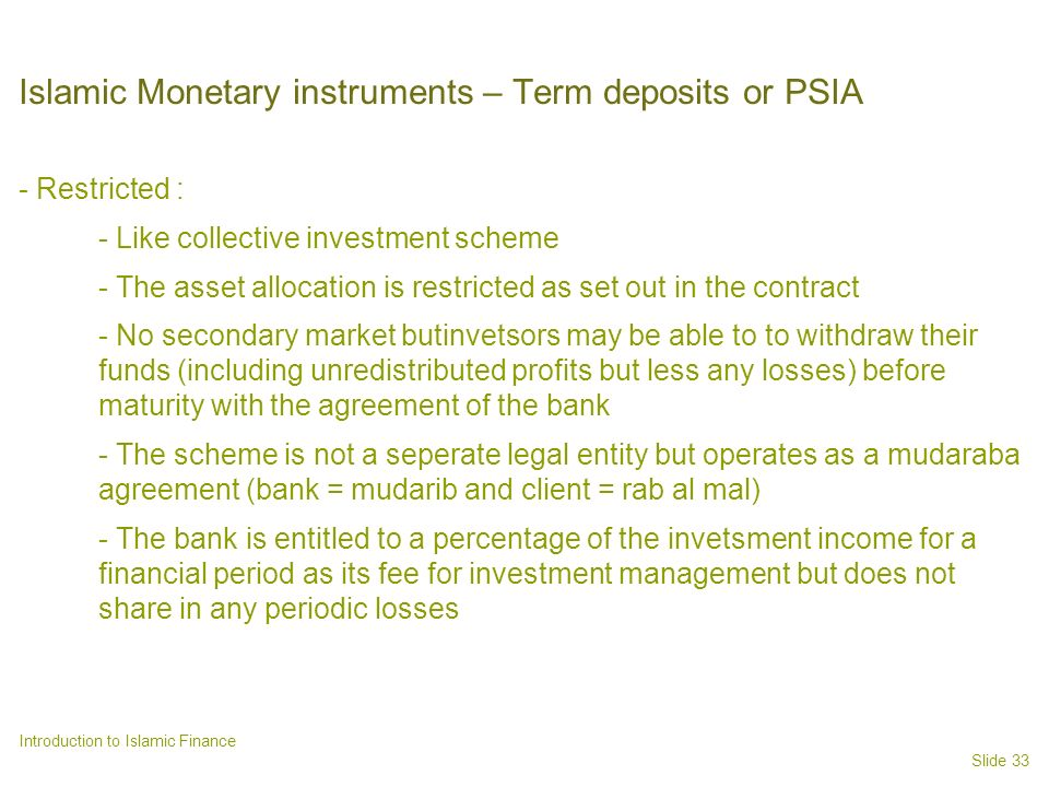 Slide 33 Introduction to Islamic Finance Islamic Monetary instruments – Term deposits or PSIA - Restricted : - Like collective investment scheme - The asset allocation is restricted as set out in the contract - No secondary market butinvetsors may be able to to withdraw their funds (including unredistributed profits but less any losses) before maturity with the agreement of the bank - The scheme is not a seperate legal entity but operates as a mudaraba agreement (bank = mudarib and client = rab al mal) - The bank is entitled to a percentage of the invetsment income for a financial period as its fee for investment management but does not share in any periodic losses