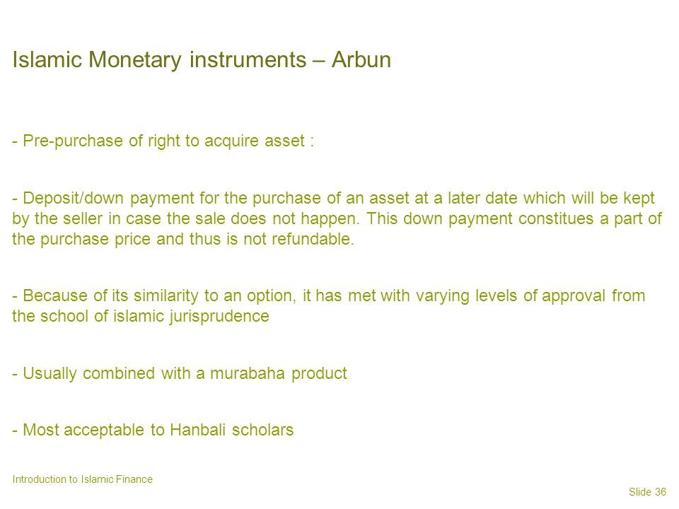 Slide 36 Introduction to Islamic Finance Islamic Monetary instruments – Arbun - Pre-purchase of right to acquire asset : - Deposit/down payment for the purchase of an asset at a later date which will be kept by the seller in case the sale does not happen.