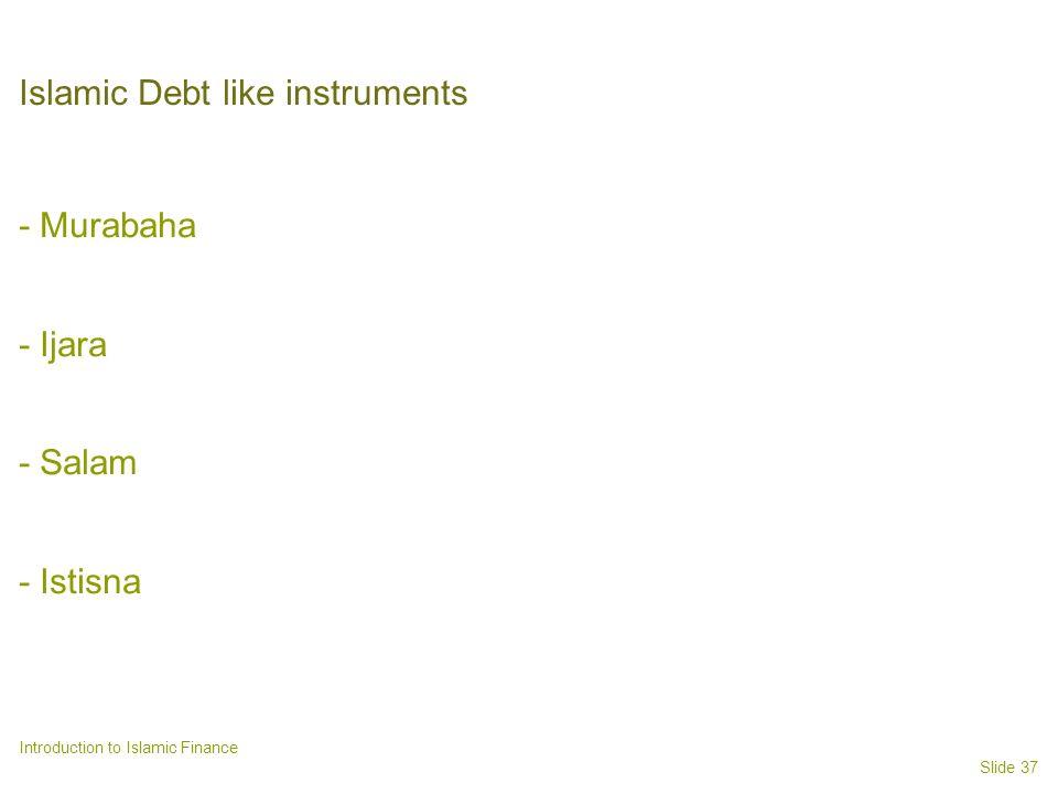 Slide 37 Introduction to Islamic Finance Islamic Debt like instruments - Murabaha - Ijara - Salam - Istisna
