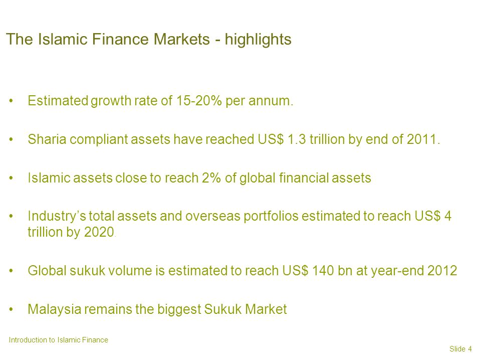 Slide 4 Introduction to Islamic Finance The Islamic Finance Markets - highlights Estimated growth rate of 15-20% per annum.