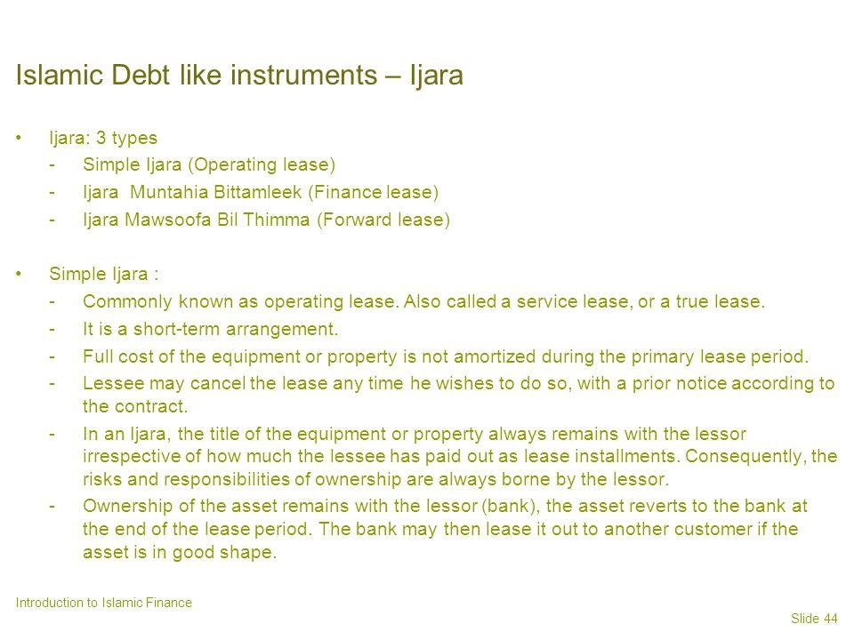 Slide 44 Introduction to Islamic Finance Islamic Debt like instruments – Ijara Ijara: 3 types -Simple Ijara (Operating lease) -Ijara Muntahia Bittamleek (Finance lease) -Ijara Mawsoofa Bil Thimma (Forward lease) Simple Ijara : -Commonly known as operating lease.