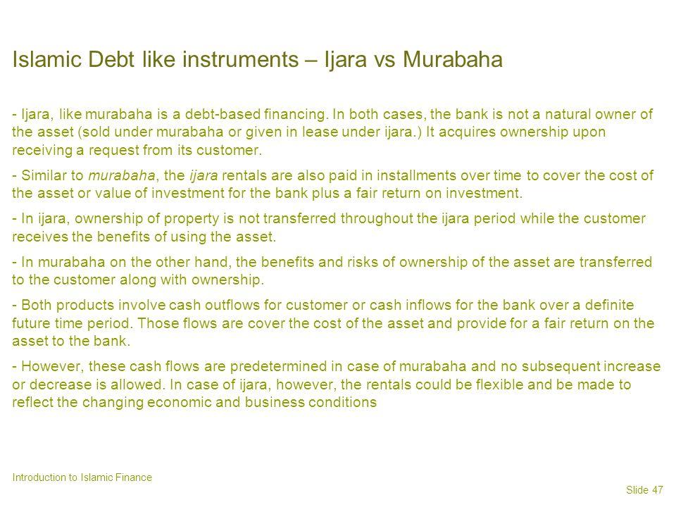 Slide 47 Introduction to Islamic Finance Islamic Debt like instruments – Ijara vs Murabaha - Ijara, like murabaha is a debt-based financing.