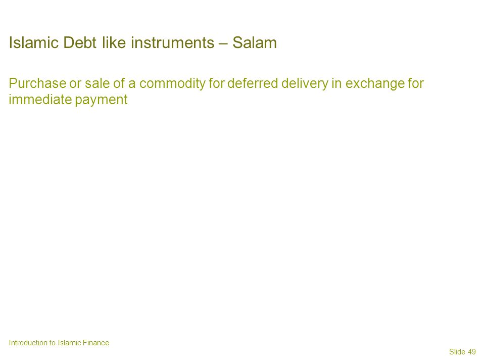 Slide 49 Introduction to Islamic Finance Islamic Debt like instruments – Salam Purchase or sale of a commodity for deferred delivery in exchange for immediate payment