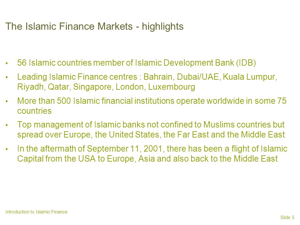 Slide 5 Introduction to Islamic Finance The Islamic Finance Markets - highlights 56 Islamic countries member of Islamic Development Bank (IDB) Leading Islamic Finance centres : Bahrain, Dubai/UAE, Kuala Lumpur, Riyadh, Qatar, Singapore, London, Luxembourg More than 500 Islamic financial institutions operate worldwide in some 75 countries Top management of Islamic banks not confined to Muslims countries but spread over Europe, the United States, the Far East and the Middle East In the aftermath of September 11, 2001, there has been a flight of Islamic Capital from the USA to Europe, Asia and also back to the Middle East
