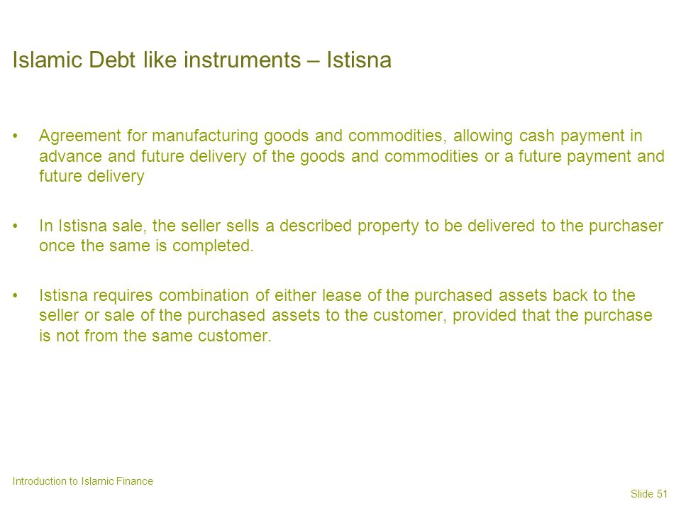 Slide 51 Introduction to Islamic Finance Islamic Debt like instruments – Istisna Agreement for manufacturing goods and commodities, allowing cash payment in advance and future delivery of the goods and commodities or a future payment and future delivery In Istisna sale, the seller sells a described property to be delivered to the purchaser once the same is completed.