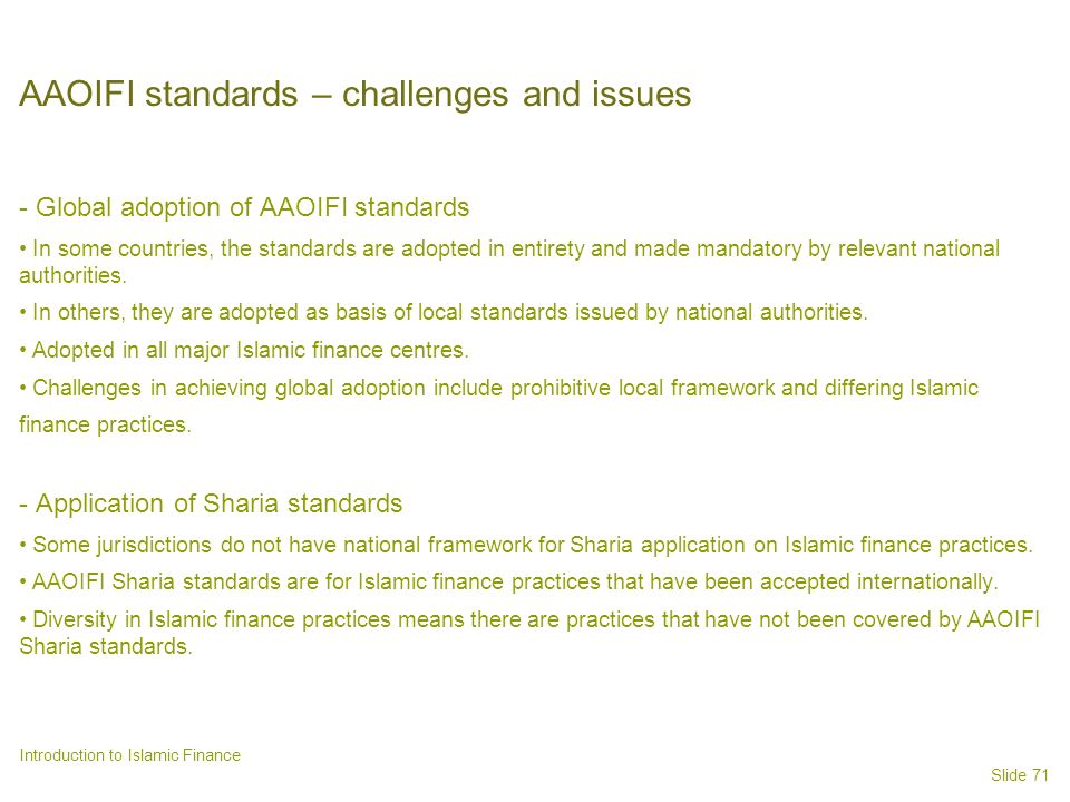 Slide 71 Introduction to Islamic Finance AAOIFI standards – challenges and issues - Global adoption of AAOIFI standards In some countries, the standards are adopted in entirety and made mandatory by relevant national authorities.