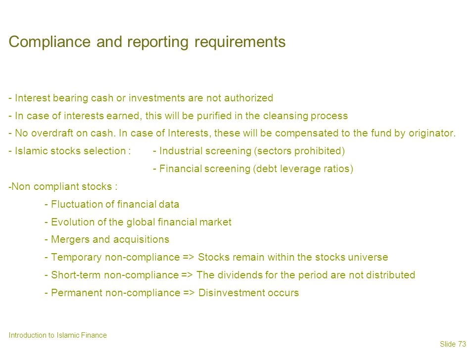 Slide 73 Introduction to Islamic Finance Compliance and reporting requirements - Interest bearing cash or investments are not authorized - In case of interests earned, this will be purified in the cleansing process - No overdraft on cash.