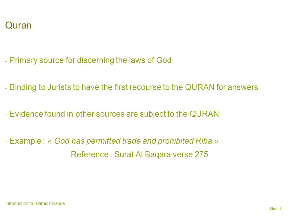 Slide 9 Introduction to Islamic Finance Quran - Primary source for discerning the laws of God - Binding to Jurists to have the first recourse to the QURAN for answers - Evidence found in other sources are subject to the QURAN - Example : « God has permitted trade and prohibited Riba » Reference : Surat Al Baqara verse 275