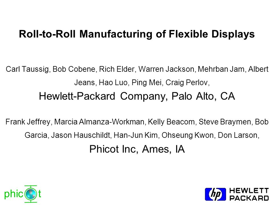 phic t Roll-to-Roll Manufacturing of Flexible Displays Carl Taussig, Bob Cobene, Rich Elder, Warren Jackson, Mehrban Jam, Albert Jeans, Hao Luo, Ping