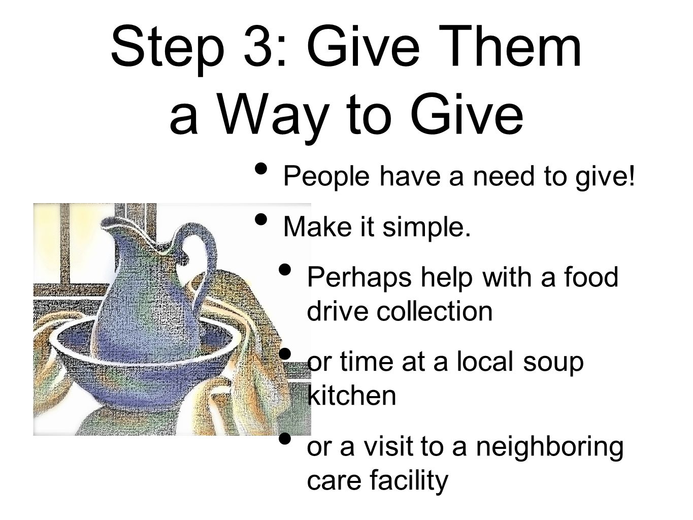 Step 3: Give Them a Way to Give People have a need to give! Make it simple. Perhaps help with a food drive collection or time at a local soup kitchen
