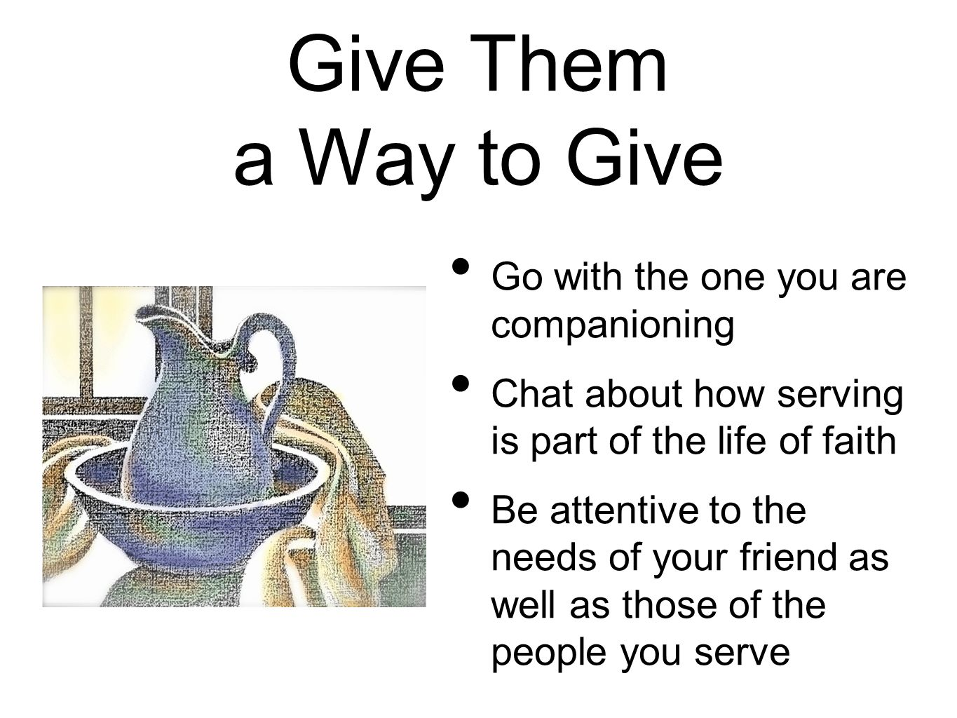 Give Them a Way to Give Go with the one you are companioning Chat about how serving is part of the life of faith Be attentive to the needs of your fri