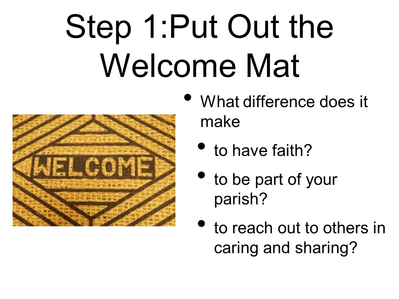 Step 1:Put Out the Welcome Mat What difference does it make to have faith? to be part of your parish? to reach out to others in caring and sharing?