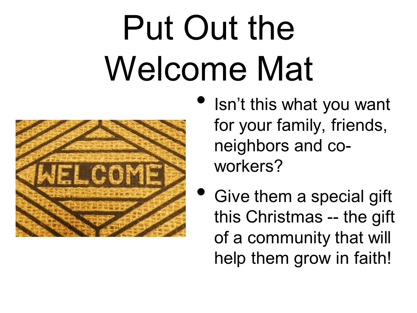 Put Out the Welcome Mat Isnt this what you want for your family, friends, neighbors and co- workers? Give them a special gift this Christmas -- the gi