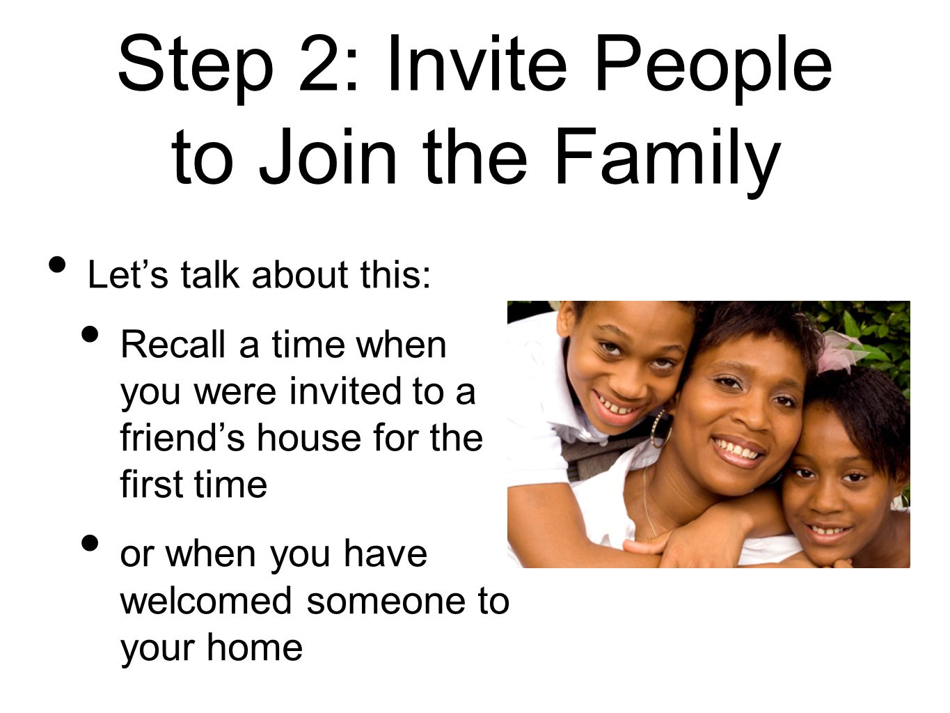 Step 2: Invite People to Join the Family Lets talk about this: Recall a time when you were invited to a friends house for the first time or when you h