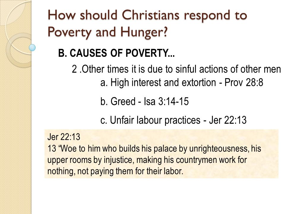 B. CAUSES OF POVERTY... 2.Other times it is due to sinful actions of other men a. High interest and extortion - Prov 28:8 b. Greed - Isa 3:14-15 c. Un