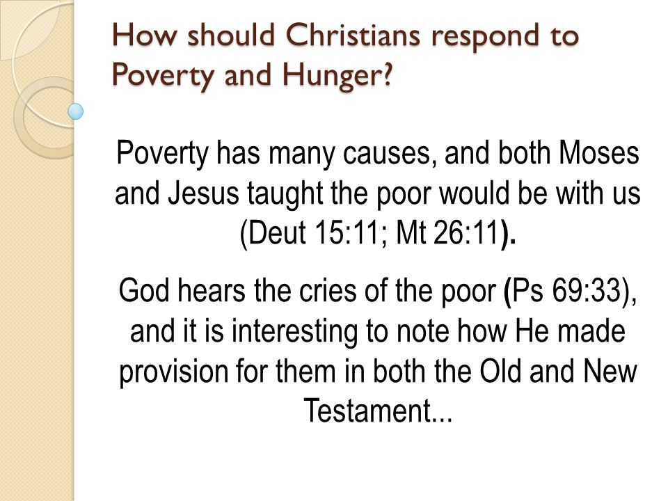 Poverty has many causes, and both Moses and Jesus taught the poor would be with us (Deut 15:11; Mt 26:11 ).