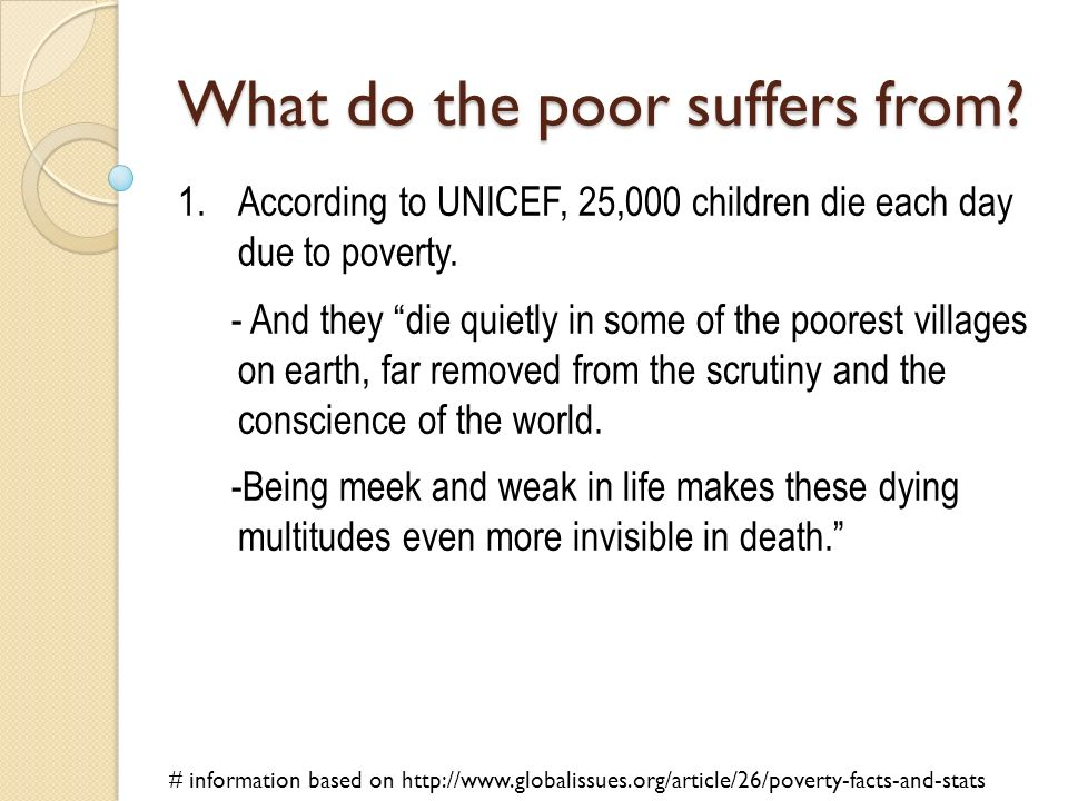 What do the poor suffers from? 1.According to UNICEF, 25,000 children die each day due to poverty. - And they die quietly in some of the poorest villa