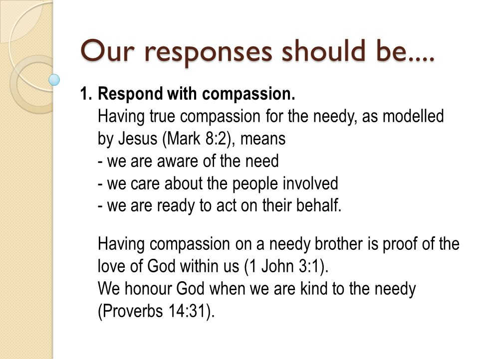 Our responses should be.... 1.Respond with compassion. Having true compassion for the needy, as modelled by Jesus (Mark 8:2), means - we are aware of