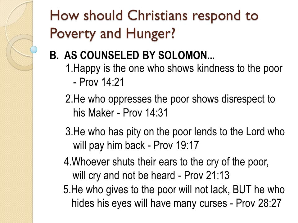 B. AS COUNSELED BY SOLOMON... 1.Happy is the one who shows kindness to the poor - Prov 14:21 5.He who gives to the poor will not lack, BUT he who hide