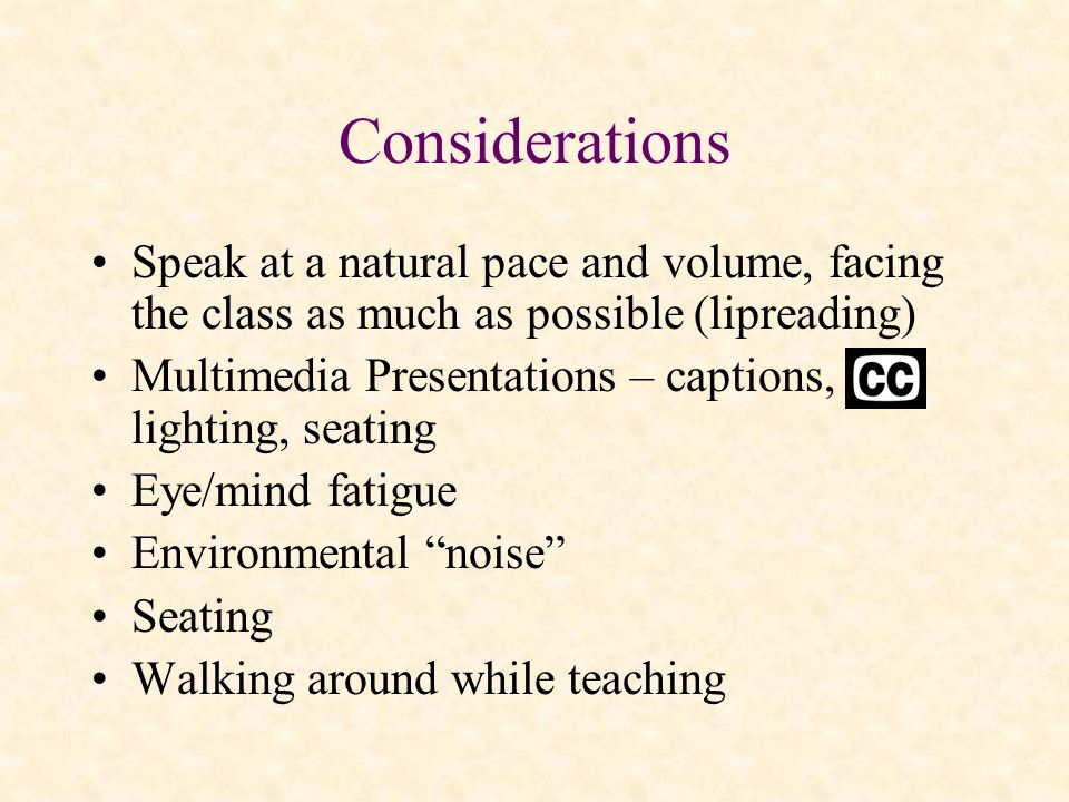 Considerations Speak at a natural pace and volume, facing the class as much as possible (lipreading) Multimedia Presentations – captions, lighting, se