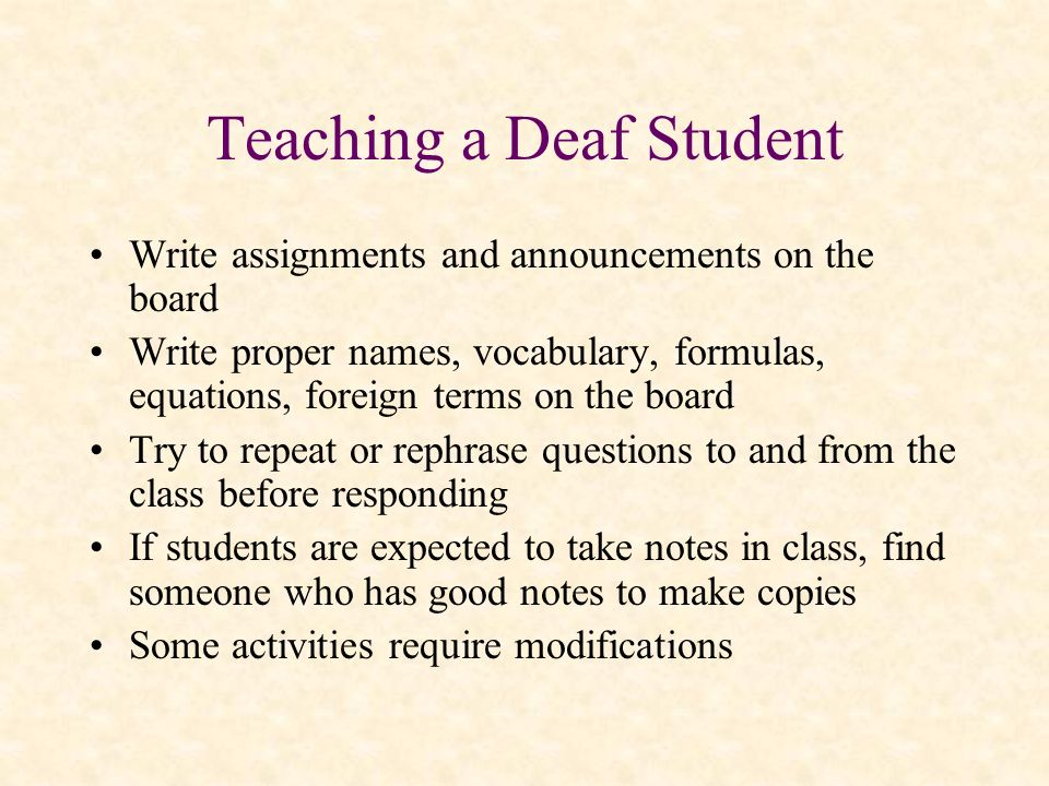 Teaching a Deaf Student Write assignments and announcements on the board Write proper names, vocabulary, formulas, equations, foreign terms on the boa