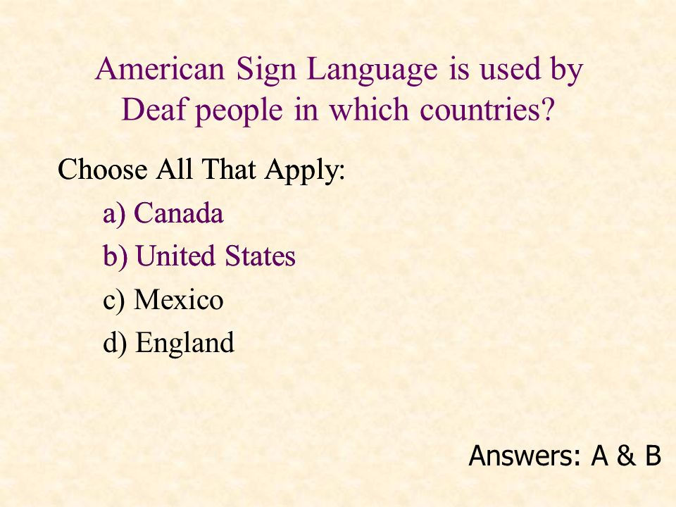 American Sign Language is used by Deaf people in which countries? Choose All That Apply: a) Canada b) United States c) Mexico d) England Answers: A &