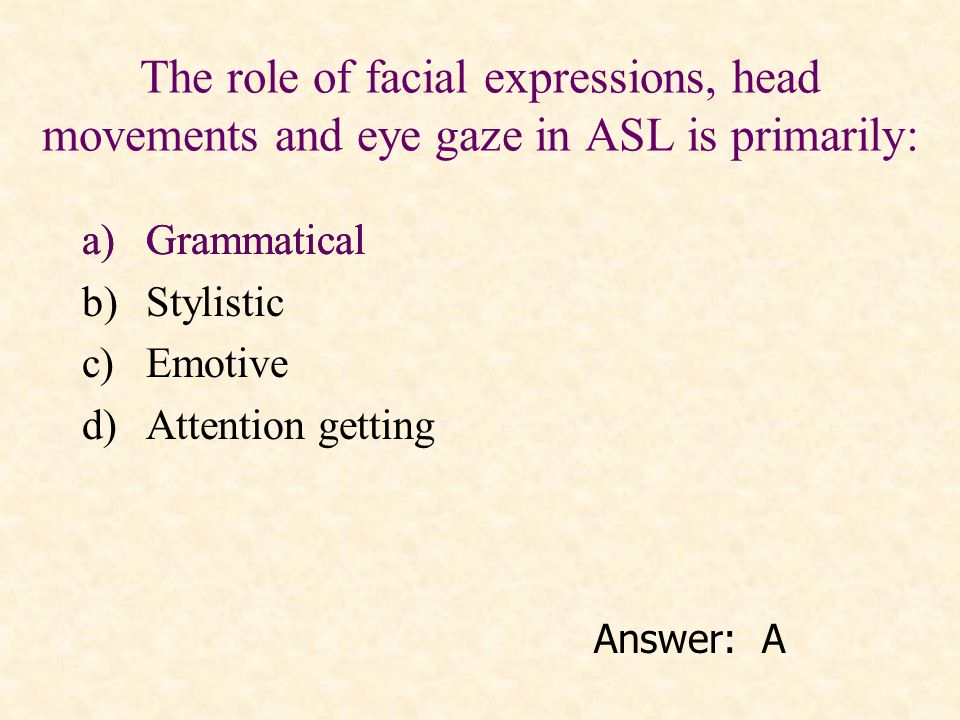 The role of facial expressions, head movements and eye gaze in ASL is primarily: a)Grammatical b)Stylistic c)Emotive d)Attention getting Answer: A a)G