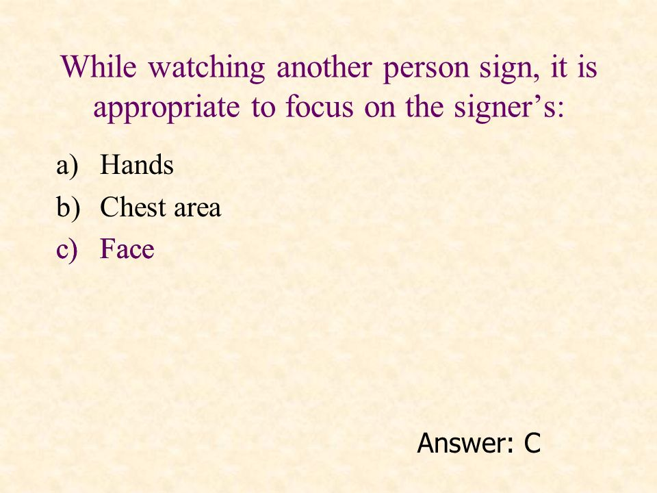 While watching another person sign, it is appropriate to focus on the signers: a)Hands b)Chest area c)Face Answer: C c)Face