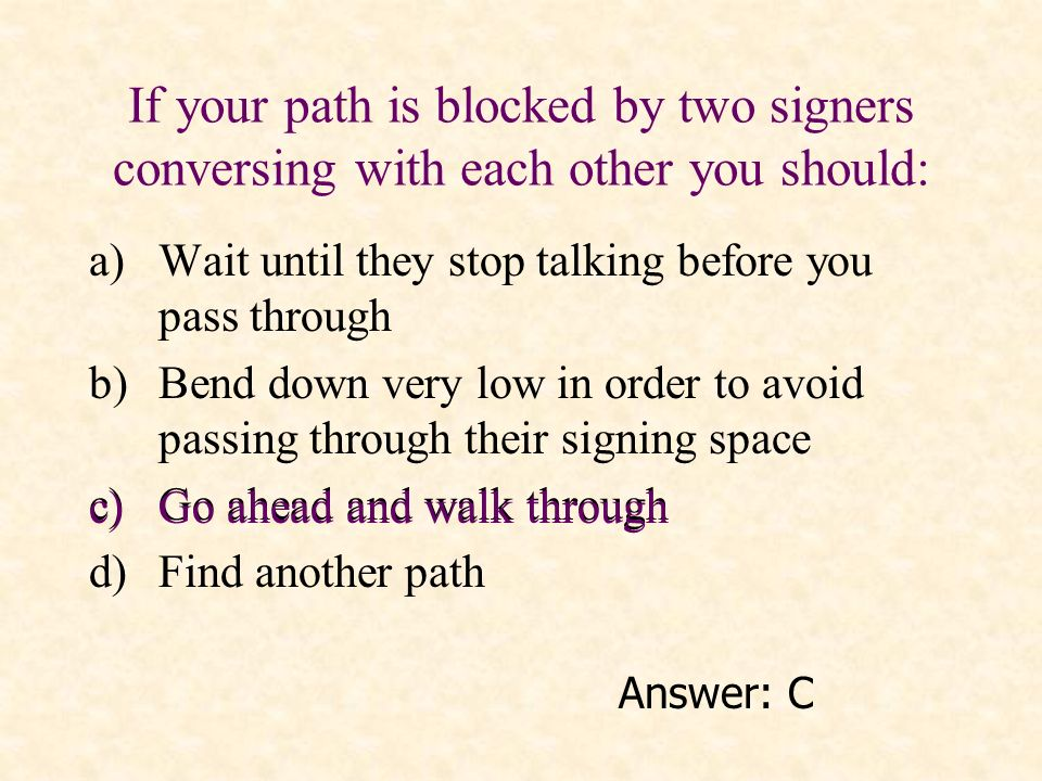 If your path is blocked by two signers conversing with each other you should: a)Wait until they stop talking before you pass through b)Bend down very