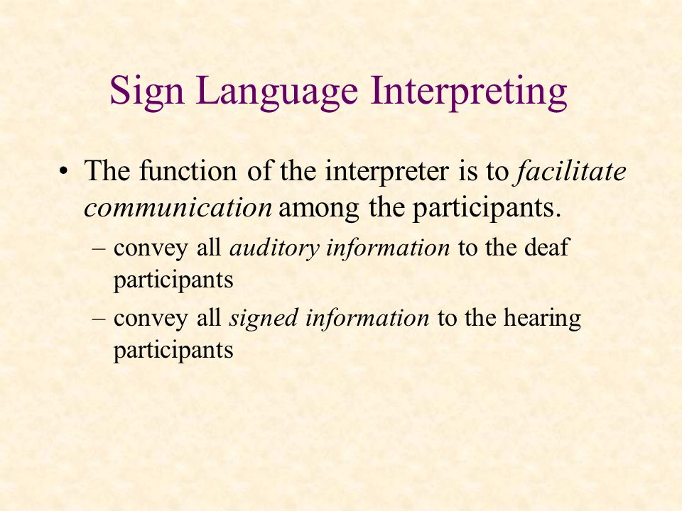 Sign Language Interpreting The function of the interpreter is to facilitate communication among the participants. –convey all auditory information to