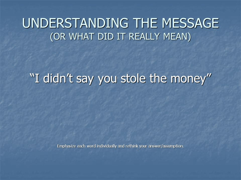 UNDERSTANDING THE MESSAGE (OR WHAT DID IT REALLY MEAN) I didnt say you stole the money Emphasize each word individually and rethink your answer/assump