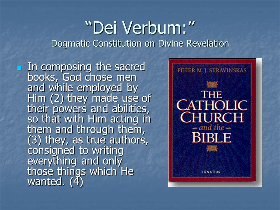 Dei Verbum: Dogmatic Constitution on Divine Revelation In composing the sacred books, God chose men and while employed by Him (2) they made use of the