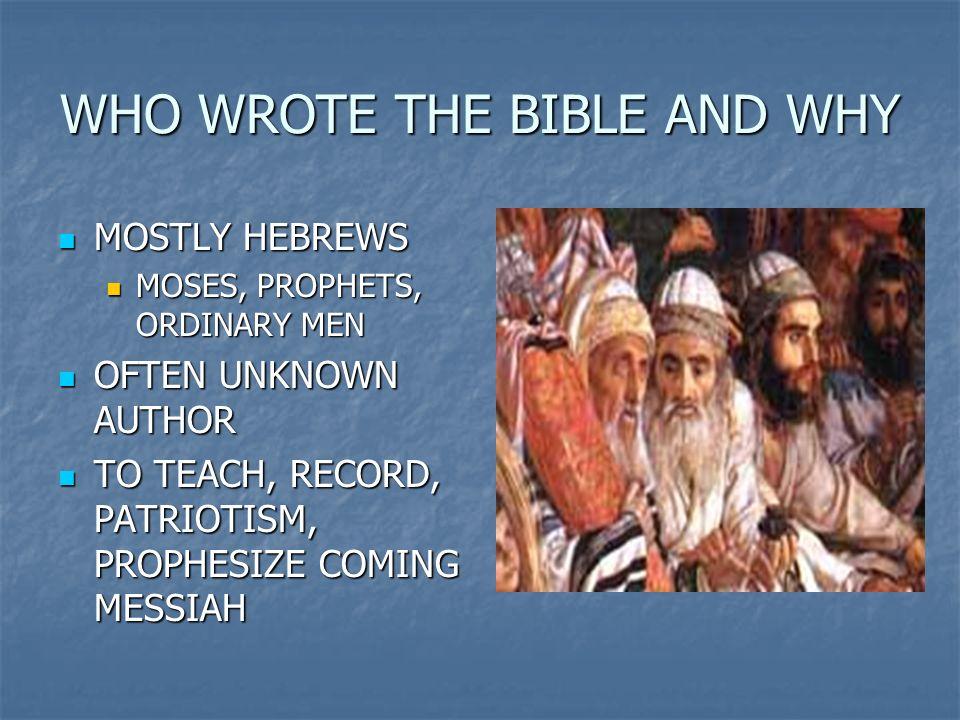 WHO WROTE THE BIBLE AND WHY MOSTLY HEBREWS MOSTLY HEBREWS MOSES, PROPHETS, ORDINARY MEN MOSES, PROPHETS, ORDINARY MEN OFTEN UNKNOWN AUTHOR OFTEN UNKNO