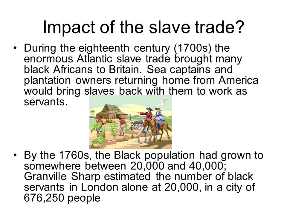 Impact of the slave trade? During the eighteenth century (1700s) the enormous Atlantic slave trade brought many black Africans to Britain. Sea captain
