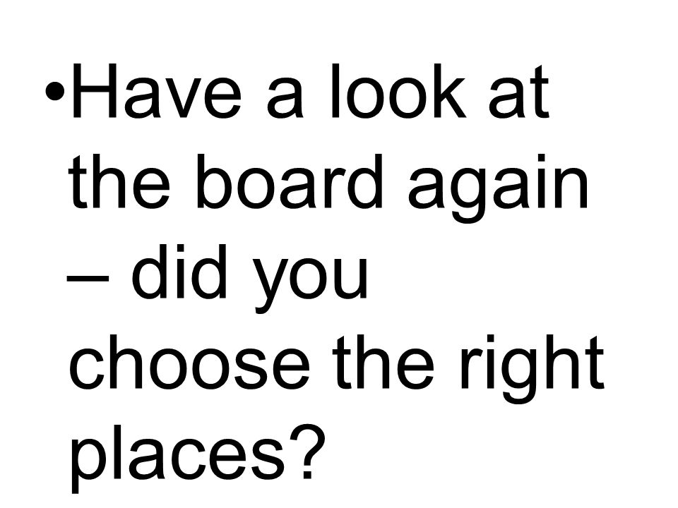Have a look at the board again – did you choose the right places?